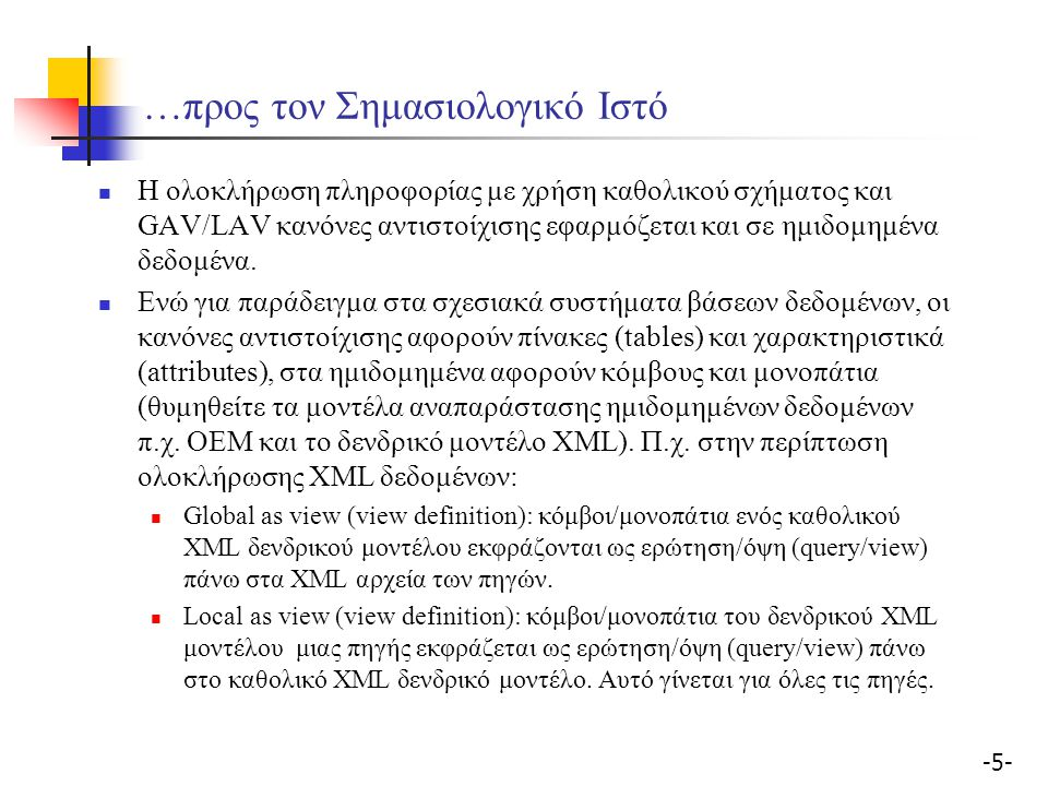 -46- Ολοκλήρωση XML πηγών με χρήση οντολογιών Σύνοψη: Σχήματα Πηγών: XML Καθολικό σχήμα: Οντολογία Γλώσσα ερωτήσεων: ala OQL Επεξεργασία ερώτησης: Διατύπωση στην οντολογία Μετατροπή μέσω των path-to-path κανόνων αντιστοίχισης σε ερώτηση πάνω στα XML αρχεία Μειονέκτημα: στην ουσία δεν πρόκειται για 'οντολογία' (πολύ περιορισμένη η σημασιολογία)