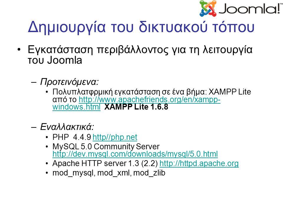 Δημιουργία του δικτυακού τόπου Εγκατάσταση περιβάλλοντος για τη λειτουργία του Joomla –Προτεινόμενα: Πολυπλατφρμική εγκατάσταση σε ένα βήμα: XAMPP Lite από το http://www.apachefriends.org/en/xampp- windows.html XAMPP Lite 1.6.8http://www.apachefriends.org/en/xampp- windows.html –Εναλλακτικά: PHP 4.4.9 http//php.nethttp//php.net MySQL 5.0 Community Server http://dev.mysql.com/downloads/mysql/5.0.html http://dev.mysql.com/downloads/mysql/5.0.html Apache HTTP server 1.3 (2.2) http://httpd.apache.orghttp://httpd.apache.org mod_mysql, mod_xml, mod_zlib