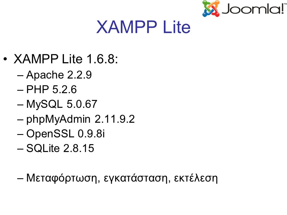 XAMPP Lite XAMPP Lite 1.6.8: –Apache 2.2.9 –PHP 5.2.6 –MySQL 5.0.67 –phpMyAdmin 2.11.9.2 –OpenSSL 0.9.8i –SQLite 2.8.15 –Μεταφόρτωση, εγκατάσταση, εκτέλεση