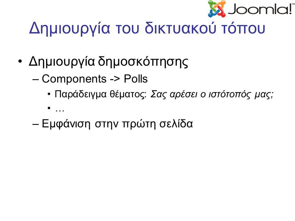 Δημιουργία του δικτυακού τόπου Δημιουργία δημοσκόπησης –Components -> Polls Παράδειγμα θέματος: Σας αρέσει ο ιστότοπός μας; … –Εμφάνιση στην πρώτη σελίδα