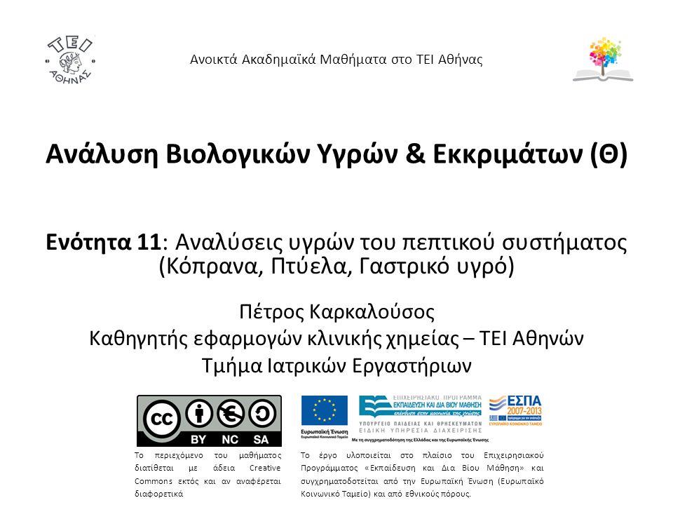 Ανάλυση Βιολογικών Υγρών & Εκκριμάτων (Θ) Ενότητα 11: Αναλύσεις υγρών του πεπτικού συστήματος (Κόπρανα, Πτύελα, Γαστρικό υγρό) Πέτρος Καρκαλούσος Καθη