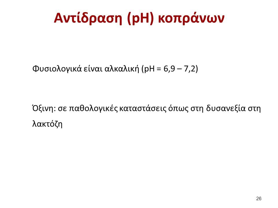 Αντίδραση (pH) κοπράνων Φυσιολογικά είναι αλκαλική (pH = 6,9 – 7,2) Όξινη: σε παθολογικές καταστάσεις όπως στη δυσανεξία στη λακτόζη 26