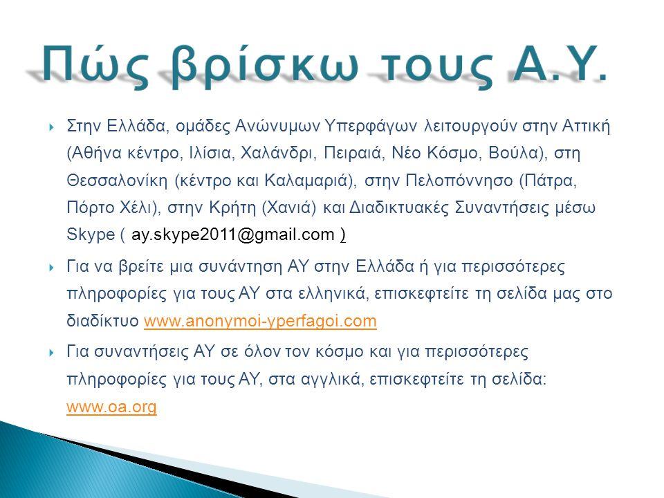  Στην Ελλάδα, ομάδες Ανώνυμων Υπερφάγων λειτουργούν στην Αττική (Αθήνα κέντρο, Ιλίσια, Χαλάνδρι, Πειραιά, Νέο Κόσμο, Βούλα), στη Θεσσαλονίκη (κέντρο και Καλαμαριά), στην Πελοπόννησο (Πάτρα, Πόρτο Χέλι), στην Κρήτη (Χανιά) και Διαδικτυακές Συναντήσεις μέσω Skype ( ay.skype2011@gmail.com )  Για να βρείτε μια συνάντηση ΑΥ στην Ελλάδα ή για περισσότερες πληροφορίες για τους ΑΥ στα ελληνικά, επισκεφτείτε τη σελίδα μας στο διαδίκτυο www.anonymoi-yperfagoi.comwww.anonymoi-yperfagoi.com  Για συναντήσεις ΑΥ σε όλον τον κόσμο και για περισσότερες πληροφορίες για τους ΑΥ, στα αγγλικά, επισκεφτείτε τη σελίδα: www.oa.org www.oa.org
