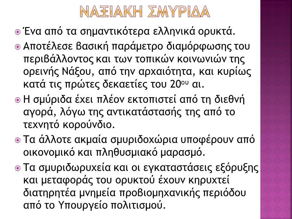  Ένα από τα σημαντικότερα ελληνικά ορυκτά.  Αποτέλεσε βασική παράμετρο διαμόρφωσης του περιβάλλοντος και των τοπικών κοινωνιών της ορεινής Νάξου, απ