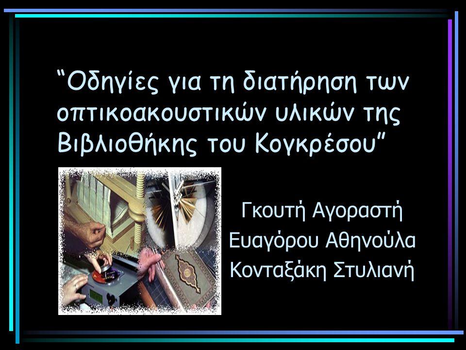Οδηγίες για τη διατήρηση των οπτικοακουστικών υλικών της Βιβλιοθήκης του Κογκρέσου Γκουτή Αγοραστή Ευαγόρου Αθηνούλα Κονταξάκη Στυλιανή