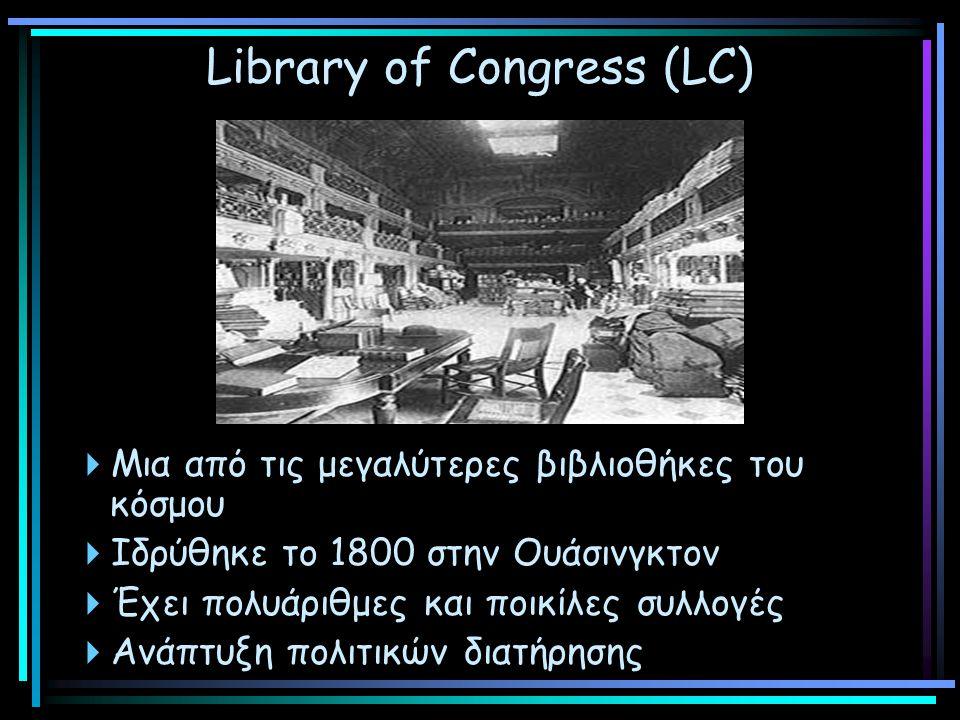 Library of Congress (LC)  Μια από τις μεγαλύτερες βιβλιοθήκες του κόσμου  Ιδρύθηκε το 1800 στην Ουάσινγκτον  Έχει πολυάριθμες και ποικίλες συλλογές  Ανάπτυξη πολιτικών διατήρησης