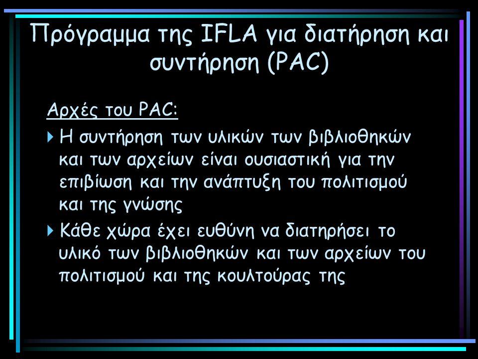 Πρόγραμμα της IFLA για διατήρηση και συντήρηση (PAC) Αρχές του PAC:  Η συντήρηση των υλικών των βιβλιοθηκών και των αρχείων είναι ουσιαστική για την επιβίωση και την ανάπτυξη του πολιτισμού και της γνώσης  Κάθε χώρα έχει ευθύνη να διατηρήσει το υλικό των βιβλιοθηκών και των αρχείων του πολιτισμού και της κουλτούρας της