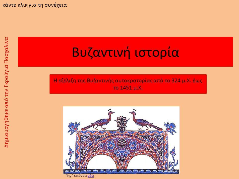 Βυζαντινή ιστορία Η εξέλιξη της Βυζαντινής αυτοκρατορίας από το 324 μ.Χ. έως το 1451 μ.Χ. Δημιουργήθηκε από την Γκρούγια Πασχαλίνα κάντε κλικ για τη σ