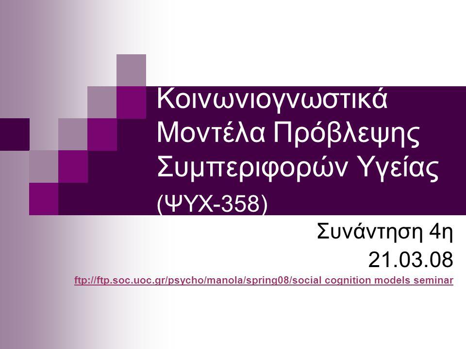 Κοινωνιογνωστικά Μοντέλα Πρόβλεψης Συμπεριφορών Υγείας (ΨΥΧ-358) Συνάντηση 4η 21.03.08 ftp://ftp.soc.uoc.gr/psycho/manola/spring08/socialftp://ftp.soc.uoc.gr/psycho/manola/spring08/social cognition models seminar