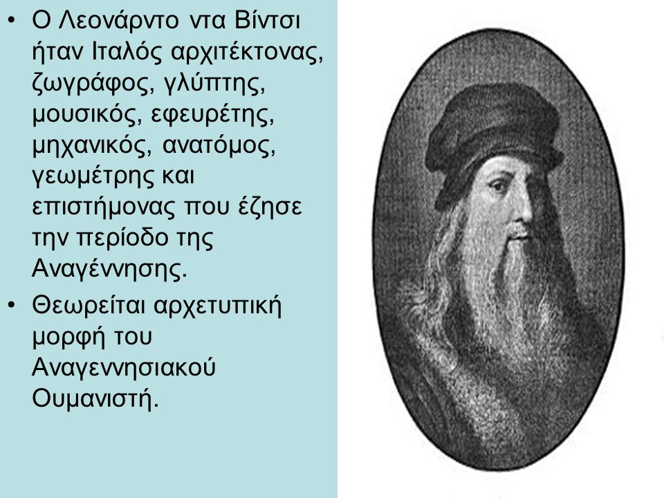 Ο Λεονάρντο ντα Βίντσι ήταν Ιταλός αρχιτέκτονας, ζωγράφος, γλύπτης, μουσικός, εφευρέτης, μηχανικός, ανατόμος, γεωμέτρης και επιστήμονας που έζησε την