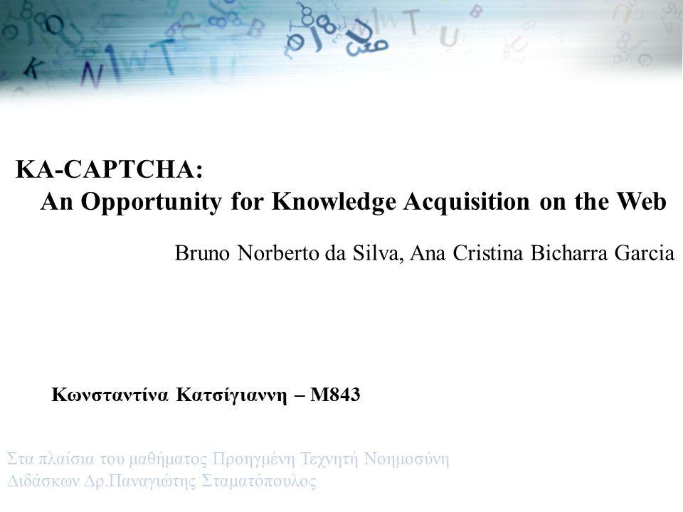 KA-CAPTCHA: An Opportunity for Knowledge Acquisition on the Web Bruno Norberto da Silva, Ana Cristina Bicharra Garcia Κωνσταντίνα Κατσίγιαννη – Μ843 Στα πλαίσια του μαθήματος Προηγμένη Τεχνητή Νοημοσύνη Διδάσκων Δρ.Παναγιώτης Σταματόπουλος