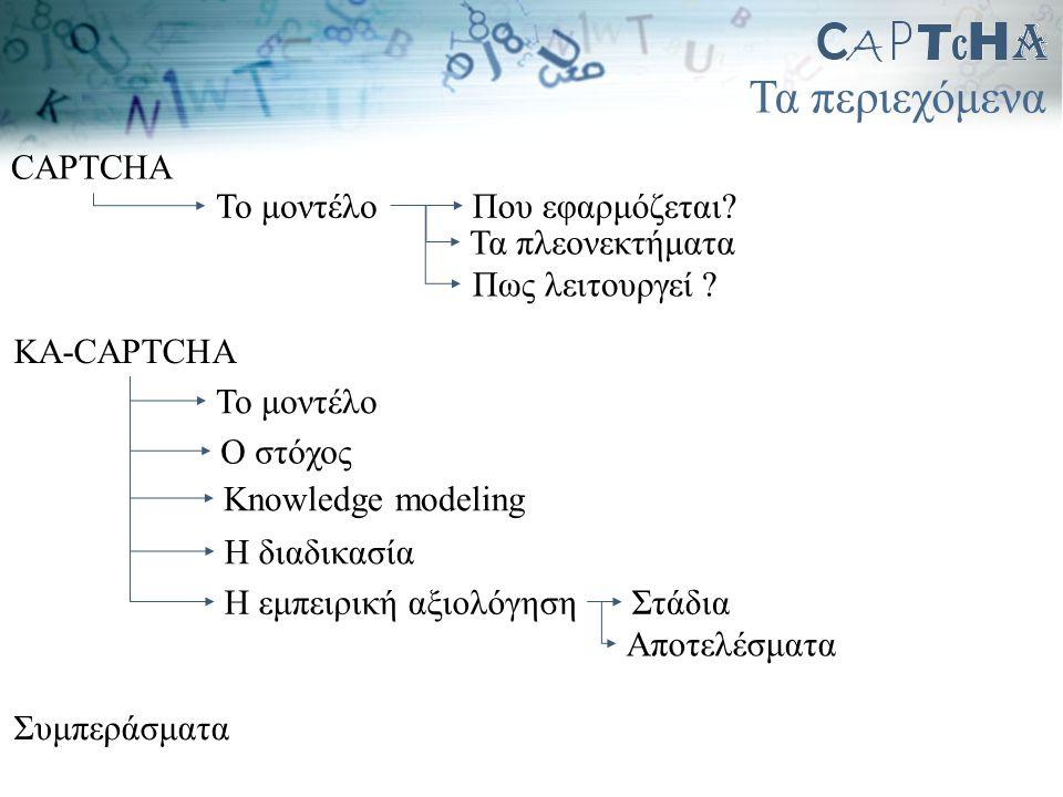 Τα περιεχόμενα Το μοντέλο CAPTCHA Που εφαρμόζεται? Πως λειτουργεί ? Τα πλεονεκτήματα KA-CAPTCHA Το μοντέλο Ο στόχος Knowledge modeling Η εμπειρική αξι