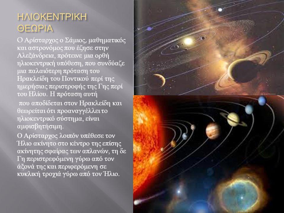 ΗΛΙΟΚΕΝΤΡΙΚΗ ΘΕΩΡΙΑ O Αρίσταρχος ο Σάμιος, μαθηματικός και αστρονόμος που έζησε στην Αλεξάνδρεια, πρότεινε μια ορθή ηλιοκεντρική υπόθεση, που συνδύαζε