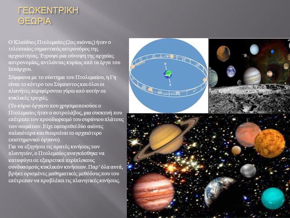 ΓΕΩΚΕΝΤΡΙΚΗ ΘΕΩΡΙΑ Ο Κλαύδιος Πτολεμαίος (2 ος αιώνας ) ήταν ο τελευταίος σημαντικός αστρονόμος της αρχαιότητας. Έγραψε μια σύνοψη της αρχαίας αστρονο