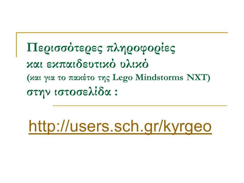 Περισσότερες πληροφορίες και εκπαιδευτικό υλικό (και για το πακέτο της Lego Mindstorms NXT) στην ιστοσελίδα : http://users.sch.gr/kyrgeo