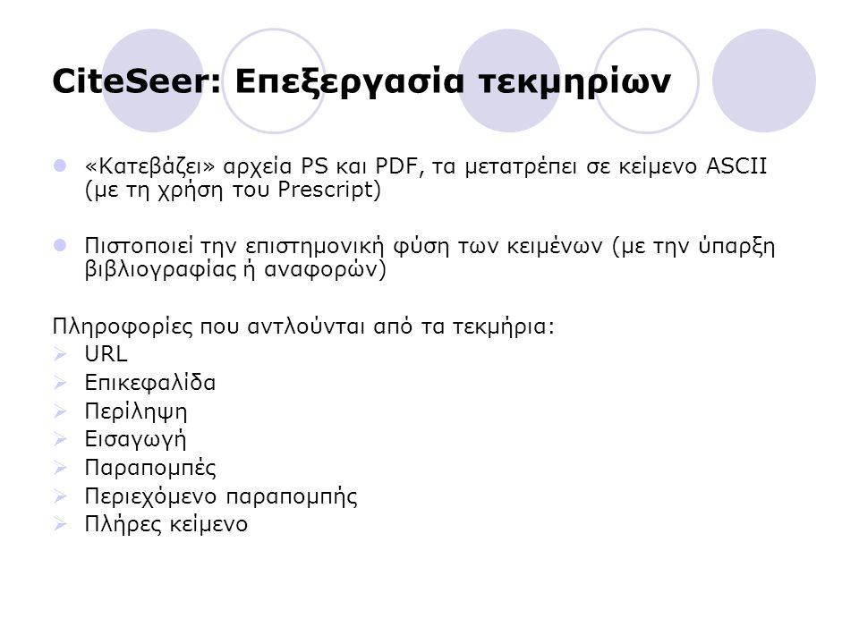 CiteSeer: Επεξεργασία τεκμηρίων «Κατεβάζει» αρχεία PS και PDF, τα μετατρέπει σε κείμενο ASCII (με τη χρήση του Prescript) Πιστοποιεί την επιστημονική φύση των κειμένων (με την ύπαρξη βιβλιογραφίας ή αναφορών) Πληροφορίες που αντλούνται από τα τεκμήρια:  URL  Επικεφαλίδα  Περίληψη  Εισαγωγή  Παραπομπές  Περιεχόμενο παραπομπής  Πλήρες κείμενο