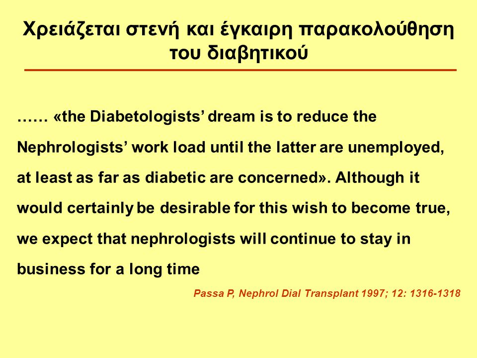 …… «the Diabetologists' dream is to reduce the Nephrologists' work load until the latter are unemployed, at least as far as diabetic are concerned». A