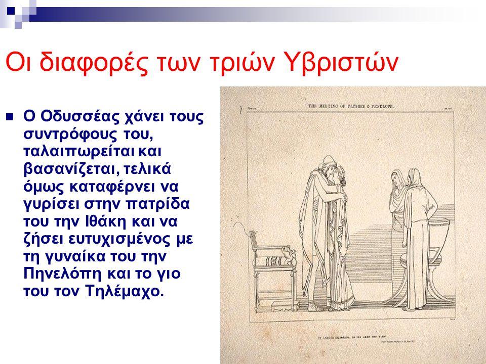 Οι διαφορές των τριών Υβριστών Ο Οδυσσέας χάνει τους συντρόφους του, ταλαιπωρείται και βασανίζεται, τελικά όμως καταφέρνει να γυρίσει στην πατρίδα του