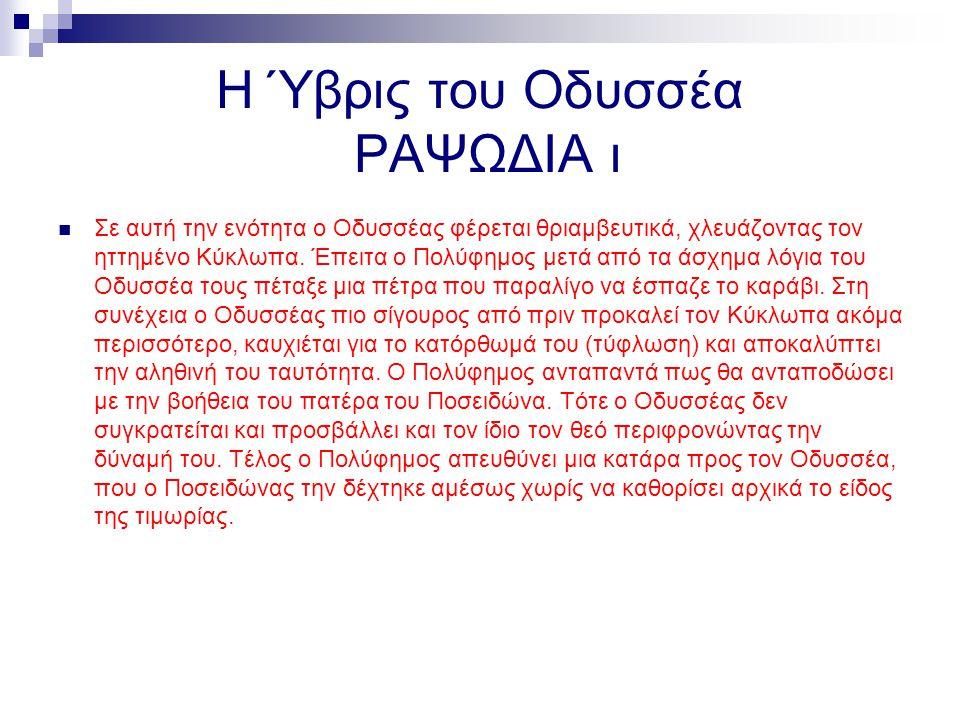 Η Ύβρις του Οδυσσέα ΡΑΨΩΔΙΑ ι Σε αυτή την ενότητα ο Οδυσσέας φέρεται θριαμβευτικά, χλευάζοντας τον ηττημένο Κύκλωπα. Έπειτα ο Πολύφημος μετά από τα άσ
