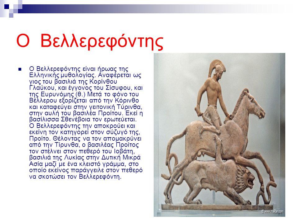 Ο Βελλερεφόντης Ο Βελλερεφόντης είναι ήρωας της Ελληνικής μυθολογίας. Αναφέρεται ως γιος του βασιλιά της Κορίνθου Γλαύκου, και έγγονος του Σίσυφου, κα
