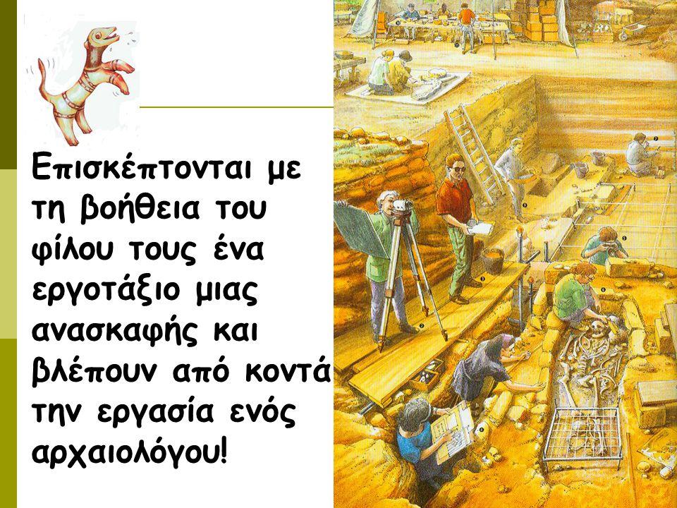 Επισκέπτονται με τη βοήθεια του φίλου τους ένα εργοτάξιο μιας ανασκαφής και βλέπουν από κοντά την εργασία ενός αρχαιολόγου!