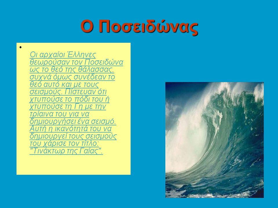 Ο Ποσειδώνας Οι αρχαίοι Έλληνες θεωρούσαν τον Ποσειδώνα ως το θεό της θάλασσας, συχνά όμως συνέδεαν το θεό αυτό και με τους σεισμούς. Πίστευαν ότι χτυ