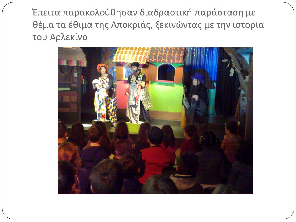 Έπειτα παρακολούθησαν διαδραστική παράσταση με θέμα τα έθιμα της Αποκριάς, ξεκινώντας με την ιστορία του Αρλεκίνο