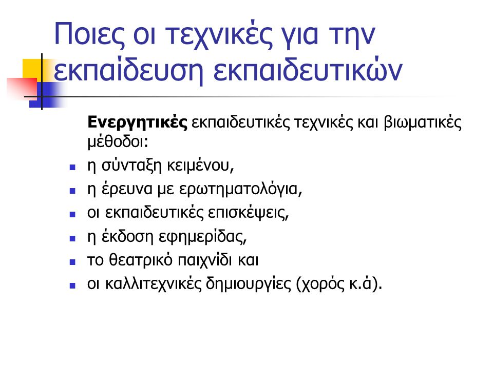 Ποιες οι τεχνικές για την εκπαίδευση εκπαιδευτικών Ενεργητικές εκπαιδευτικές τεχνικές και βιωματικές μέθοδοι: η σύνταξη κειμένου, η έρευνα με ερωτηματολόγια, οι εκπαιδευτικές επισκέψεις, η έκδοση εφημερίδας, το θεατρικό παιχνίδι και οι καλλιτεχνικές δημιουργίες (χορός κ.ά).
