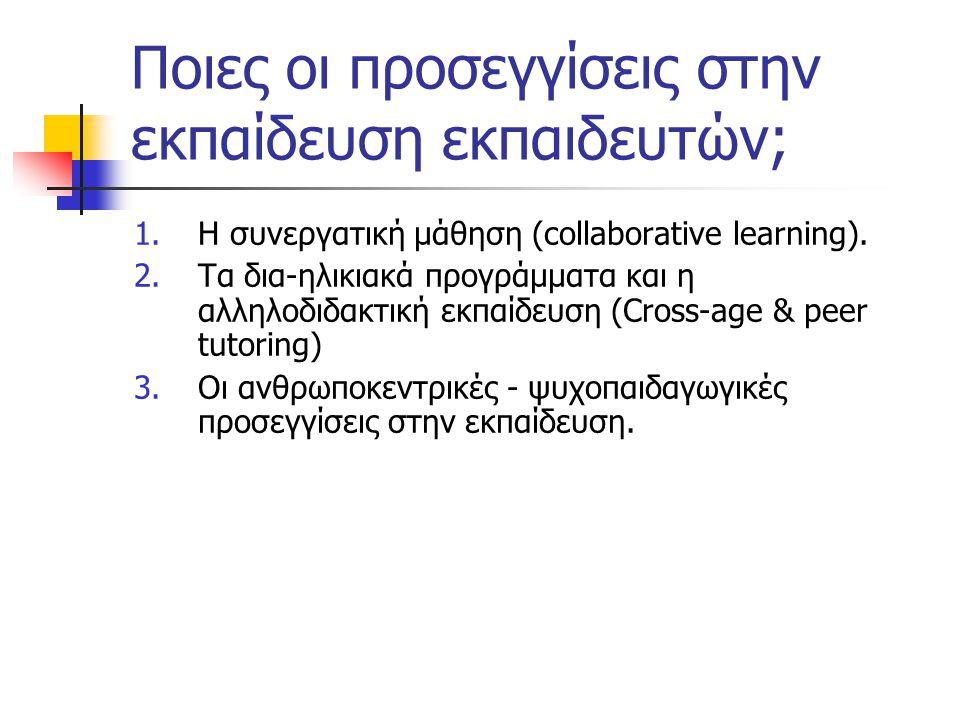 Ποιες οι προσεγγίσεις στην εκπαίδευση εκπαιδευτών; 1.Η συνεργατική μάθηση (collaborative learning). 2.Τα δια-ηλικιακά προγράμματα και η αλληλοδιδακτικ