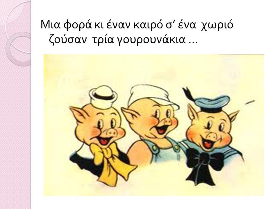 Μια φορά κι έναν καιρό σ ' ένα χωριό ζούσαν τρία γουρουνάκια …