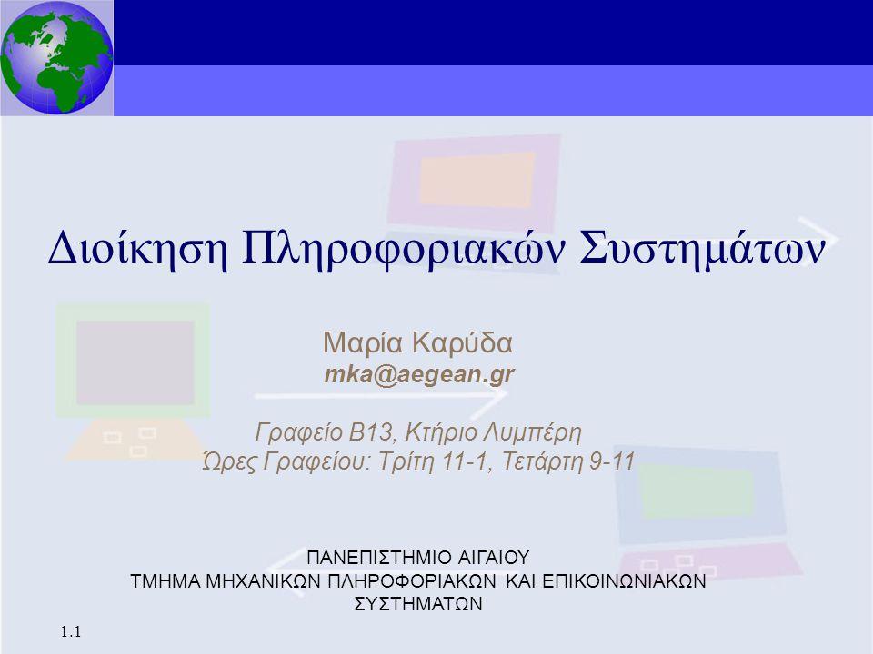Διοίκηση Πληροφοριακών Συστημάτων 1.1 Διοίκηση Πληροφοριακών Συστημάτων Μαρία Καρύδα mka@aegean.gr Γραφείο Β13, Κτήριο Λυμπέρη Ώρες Γραφείου: Τρίτη 11-1, Τετάρτη 9-11 ΠΑΝΕΠΙΣΤΗΜΙΟ ΑΙΓΑΙΟΥ ΤΜΗΜΑ ΜΗΧΑΝΙΚΩΝ ΠΛΗΡΟΦΟΡΙΑΚΩΝ ΚΑΙ ΕΠΙΚΟΙΝΩΝΙΑΚΩΝ ΣΥΣΤΗΜΑΤΩΝ