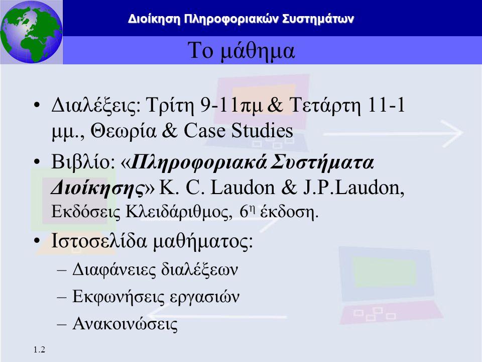 Διοίκηση Πληροφοριακών Συστημάτων 1.2 Το μάθημα Διαλέξεις: Τρίτη 9-11πμ & Τετάρτη 11-1 μμ., Θεωρία & Case Studies Βιβλίο: «Πληροφοριακά Συστήματα Διοίκησης» K.