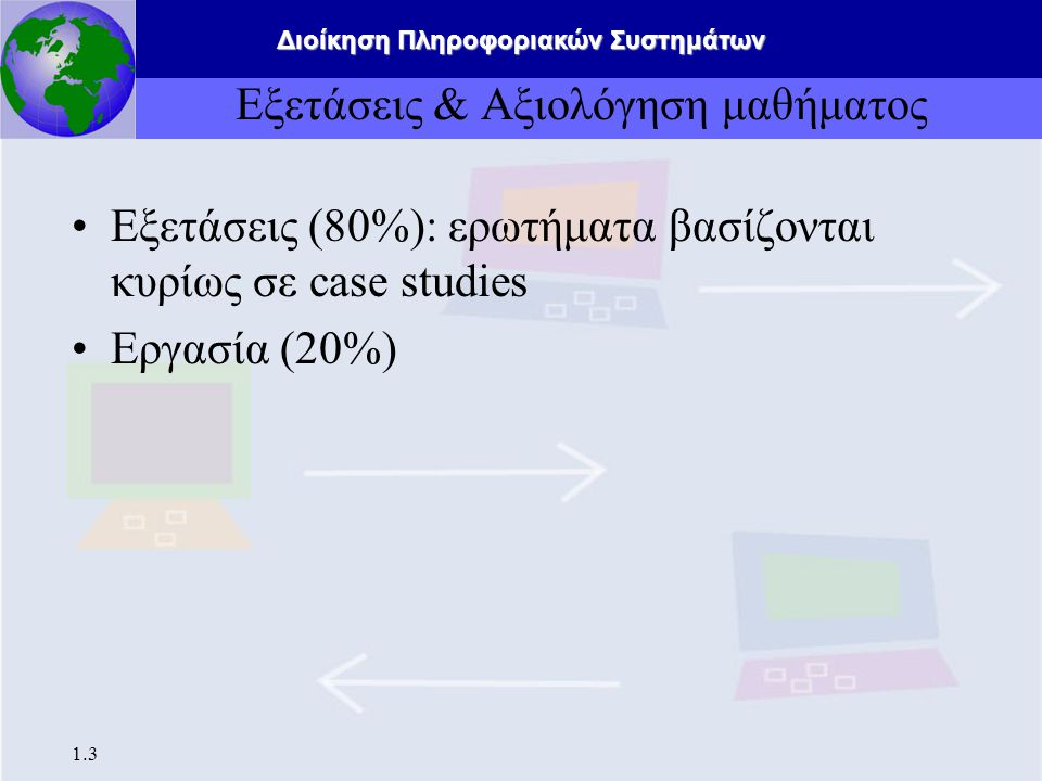 Διοίκηση Πληροφοριακών Συστημάτων 1.3 Εξετάσεις & Αξιολόγηση μαθήματος Εξετάσεις (80%): ερωτήματα βασίζονται κυρίως σε case studies Εργασία (20%)