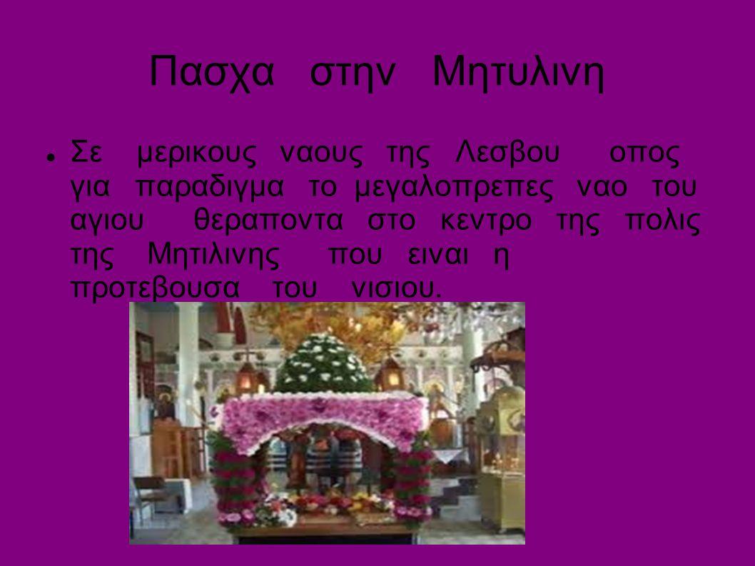 Πασχα στην Μητυλινη Σε μερικους ναους της Λεσβου οπος για παραδιγμα το μεγαλοπρεπες ναο του αγιου θεραποντα στο κεντρο της πολις της Μητιλινης που ειναι η προτεβουσα του νισιου.