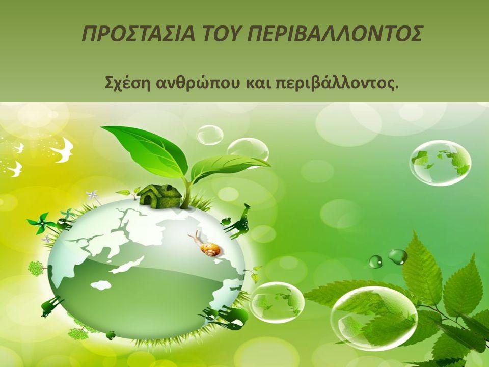 ΠΡΟΣΤΑΣΙΑ ΤΟΥ ΠΕΡΙΒΑΛΛΟΝΤΟΣ Σχέση ανθρώπου και περιβάλλοντος.