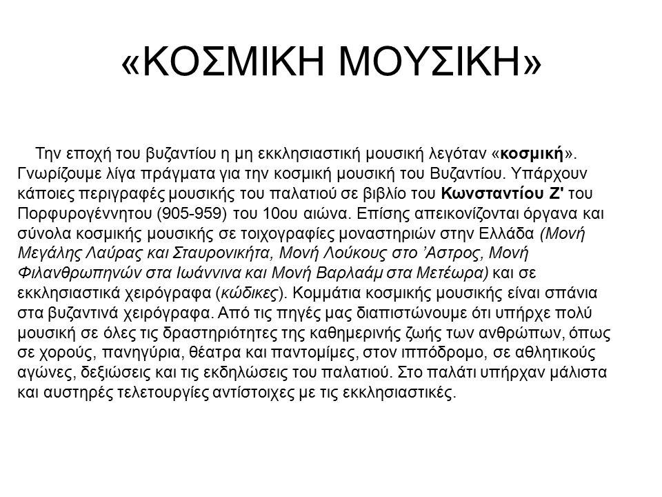 «ΚΟΣΜΙΚΗ ΜΟΥΣΙΚΗ» Την εποχή του βυζαντίου η μη εκκλησιαστική μουσική λεγόταν «κοσμική». Γνωρίζουμε λίγα πράγματα για την κοσμική μουσική του Βυζαντίου