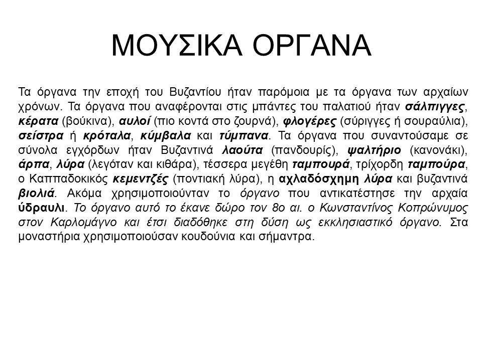 ΜΟΥΣΙΚΑ ΟΡΓΑΝΑ Τα όργανα την εποχή του Βυζαντίου ήταν παρόμοια με τα όργανα των αρχαίων χρόνων. Τα όργανα που αναφέρονται στις μπάντες του παλατιού ήτ