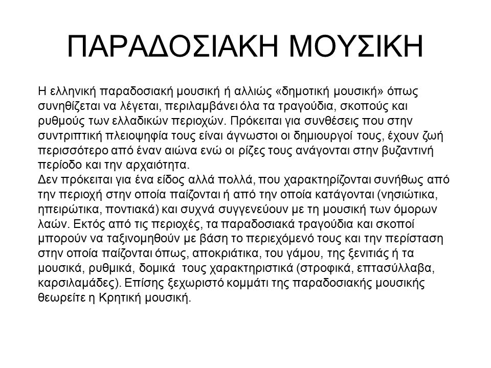 ΠΑΡΑΔΟΣΙΑΚΗ ΜΟΥΣΙΚΗ Η ελληνική παραδοσιακή μουσική ή αλλιώς «δημοτική μουσική» όπως συνηθίζεται να λέγεται, περιλαμβάνει όλα τα τραγούδια, σκοπούς και