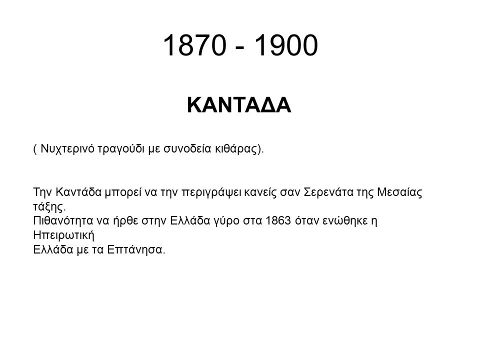 1870 - 1900 ( Νυχτερινό τραγούδι με συνοδεία κιθάρας). Την Καντάδα μπορεί να την περιγράψει κανείς σαν Σερενάτα της Μεσαίας τάξης. Πιθανότητα να ήρθε