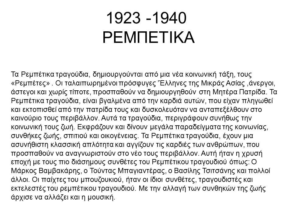 1923 -1940 ΡΕΜΠΕΤΙΚΑ Τα Ρεμπέτικα τραγούδια, δημιουργούνται από μια νέα κοινωνική τάξη, τους «Ρεμπέτες». Οι ταλαιπωρημένοι πρόσφυγες 'Έλληνες της Μικρ