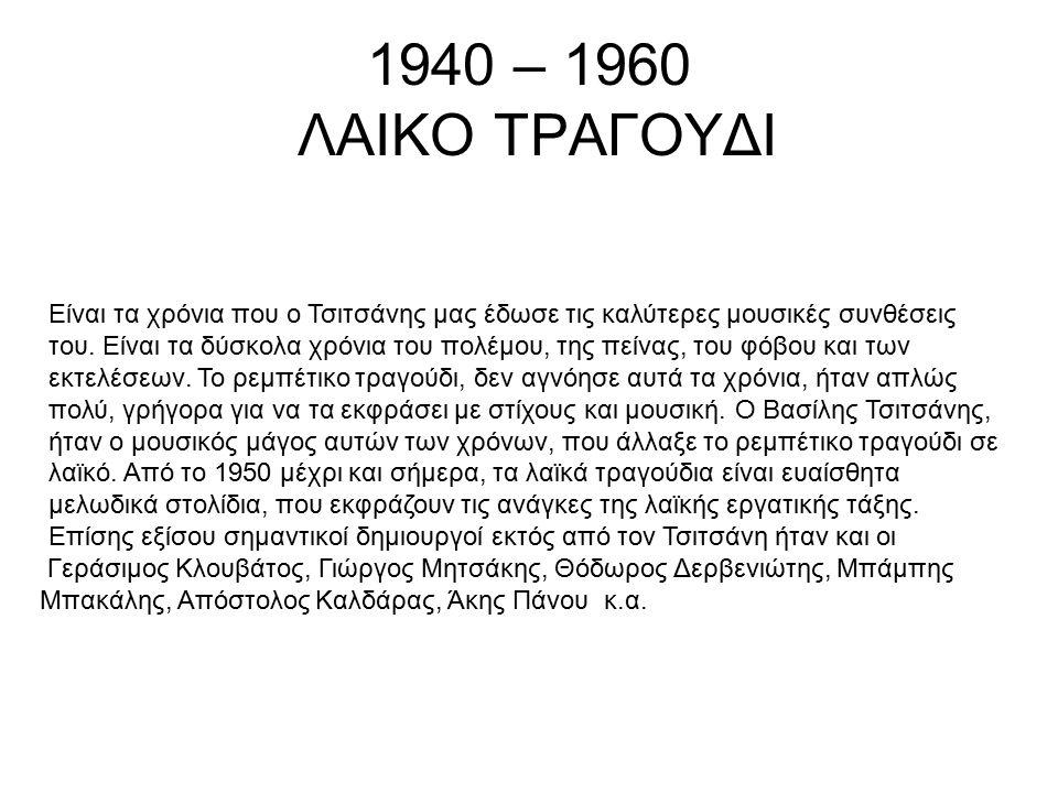 1940 – 1960 ΛΑΙΚΟ ΤΡΑΓΟΥΔΙ Είναι τα χρόνια που ο Τσιτσάνης μας έδωσε τις καλύτερες μουσικές συνθέσεις του. Είναι τα δύσκολα χρόνια του πολέμου, της πε
