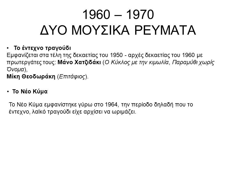 1960 – 1970 ΔΥΟ ΜΟΥΣΙΚΑ ΡΕΥΜΑΤΑ Το έντεχνο τραγούδι Εμφανίζεται στα τέλη της δεκαετίας του 1950 - αρχές δεκαετίας του 1960 με πρωτεργάτες τους: Μάνο Χ