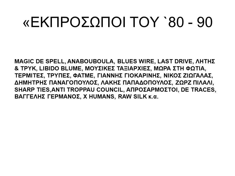 «ΕΚΠΡΟΣΩΠΟΙ ΤΟΥ `80 - 90 MAGIC DE SPELL, ANABOUBOULA, BLUES WIRE, LAST DRIVE, ΛΗΤΗΣ & ΤΡΥΚ, LIBIDO BLUME, ΜΟΥΣΙΚΕΣ ΤΑΞΙΑΡΧΙΕΣ, ΜΩΡΑ ΣΤΗ ΦΩΤΙΑ, ΤΕΡΜΙΤΕ