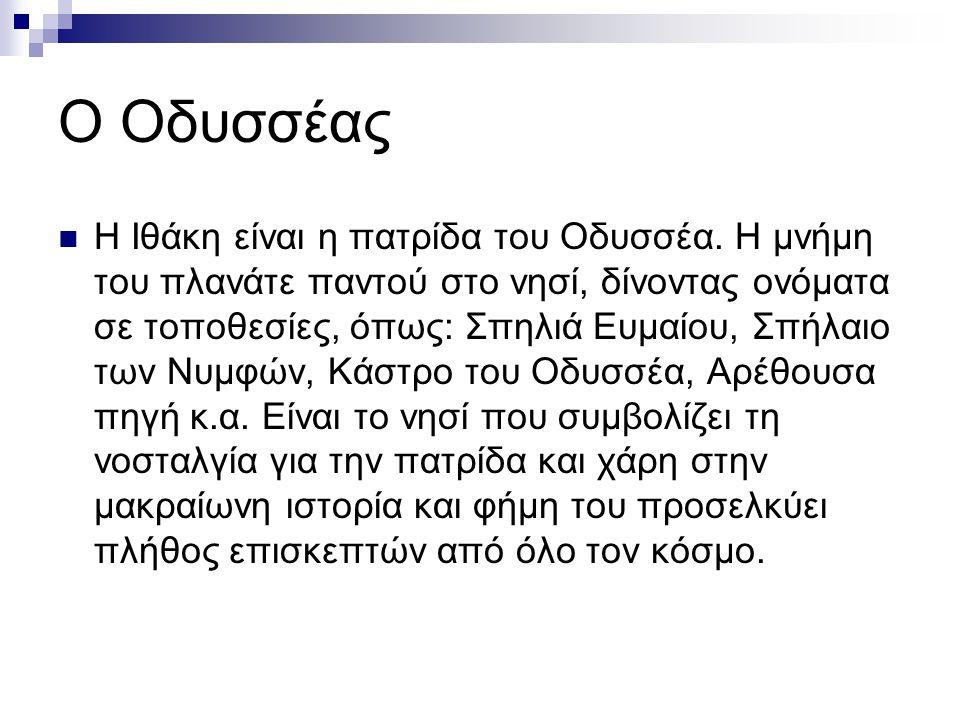 Ο Οδυσσέας Η Ιθάκη είναι η πατρίδα του Οδυσσέα. Η μνήμη του πλανάτε παντού στο νησί, δίνοντας ονόματα σε τοποθεσίες, όπως: Σπηλιά Ευμαίου, Σπήλαιο των