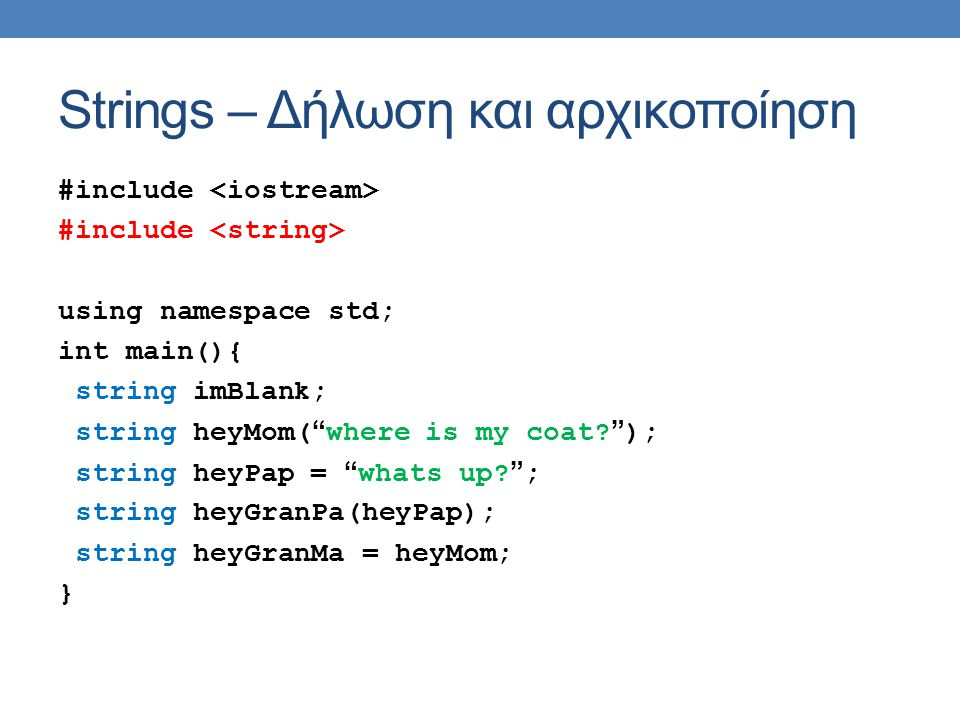 Strings – Δήλωση και αρχικοποίηση #include using namespace std; int main(){ string imBlank; string heyMom( where is my coat.