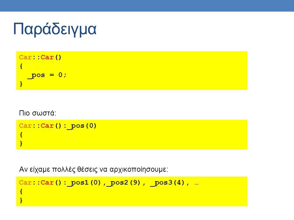 Car::Car() { _pos = 0; } Car::Car():_pos(0) { } Πιο σωστά: Car::Car():_pos1(0),_pos2(9), _pos3(4), … { } Αν είχαμε πολλές θέσεις να αρχικοποίησουμε: