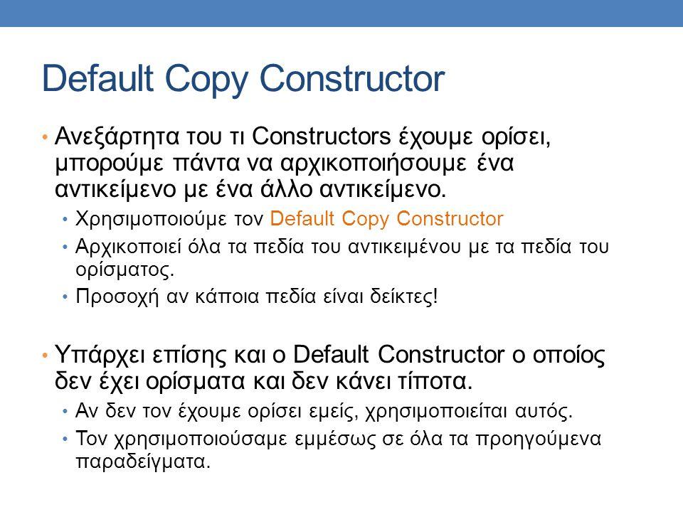 Default Copy Constructor Ανεξάρτητα του τι Constructors έχουμε ορίσει, μπορούμε πάντα να αρχικοποιήσουμε ένα αντικείμενο με ένα άλλο αντικείμενο.