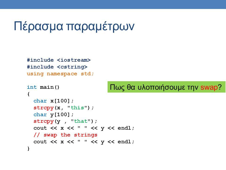 Πέρασμα παραμέτρων #include using namespace std; int main() { char *x = new char[100]; strcpy(x, this ); char *y = new char[100]; strcpy(y, that ); cout << x << << y << endl; mySwap(x,y); cout << x << << y << endl; } void mySwap(char *x, char *y) { char z[100]; strcpy(z,y); strcpy(y,x); strcpy(x,z); } Πέρασμα παραμέτρων δια αναφοράς με δείκτη