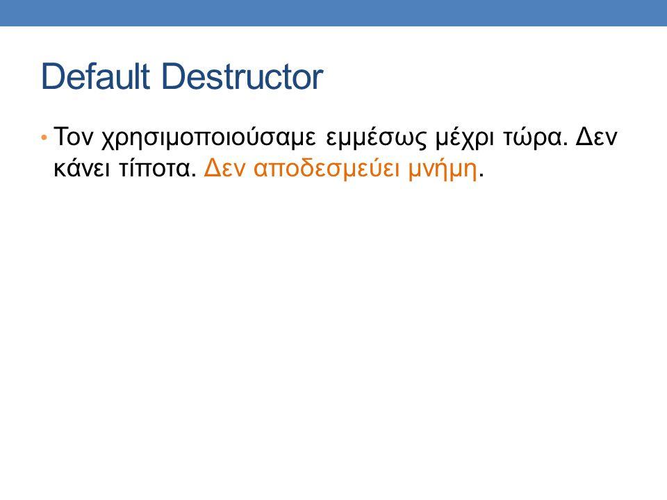 Default Destructor Τον χρησιμοποιούσαμε εμμέσως μέχρι τώρα.
