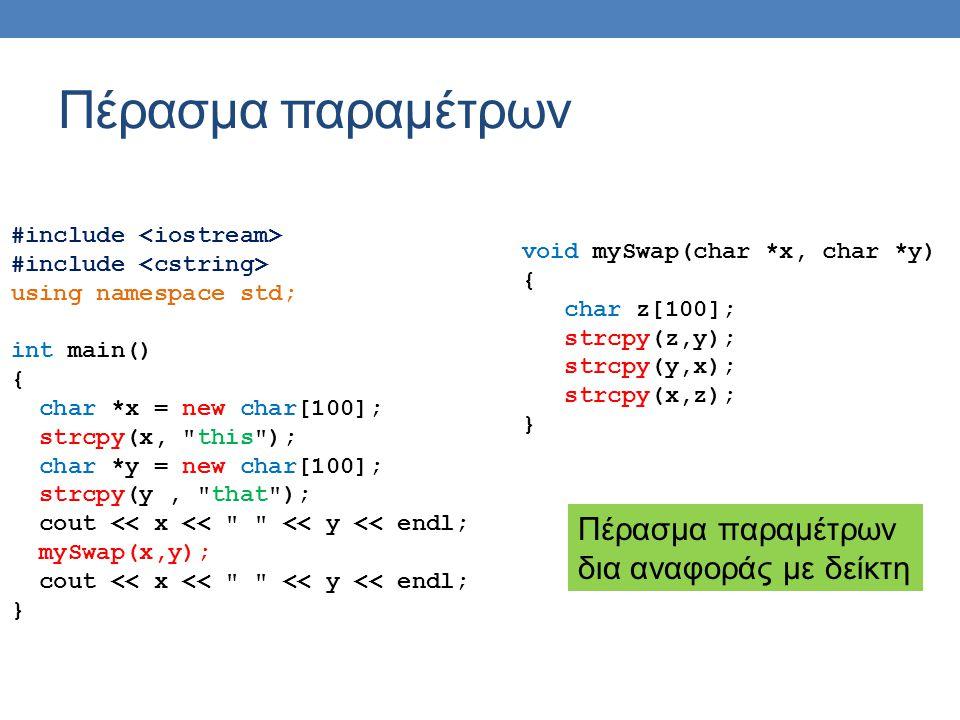 Πέρασμα παραμέτρων #include using namespace std; int main() { int x = 5; int y = 10; cout << x << << y << endl; mySwap(x,y); cout << x << << y << endl; } void mySwap(int &x, int &y) { int z = x; x = y; y = z; } Πέρασμα παραμέτρων δια αναφοράς με αναφορά